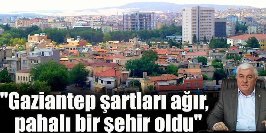 """""""Gaziantep şartları ağır,  pahalı bir şehir oldu"""""""