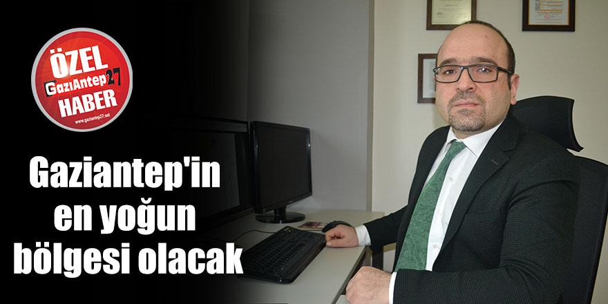 Gaziantep'in en yoğun bölgesi olacak