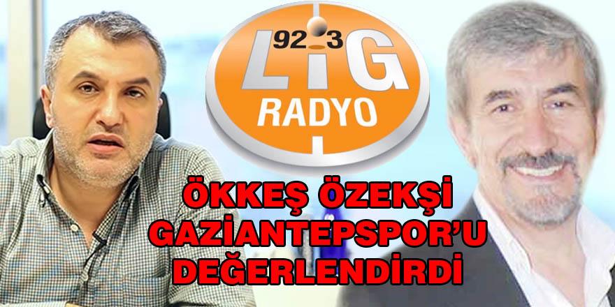 Ökkeş Özekşi Lig Radyo'da Gaziantepspor'u değerlendirdi