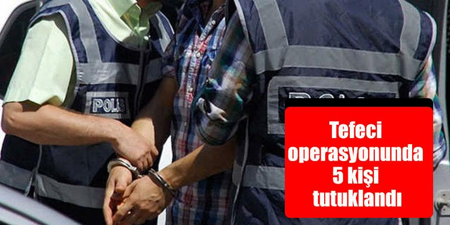 Tefeci operasyonunda 5 kişi tutuklandı