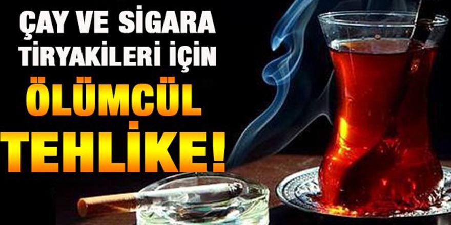 Çay ve sigara tiryakileri için ölümcül tehlike!