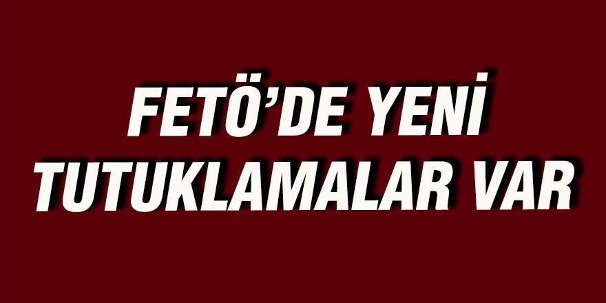 FETÖ'DE YENİ TUTUKLAMALAR VAR