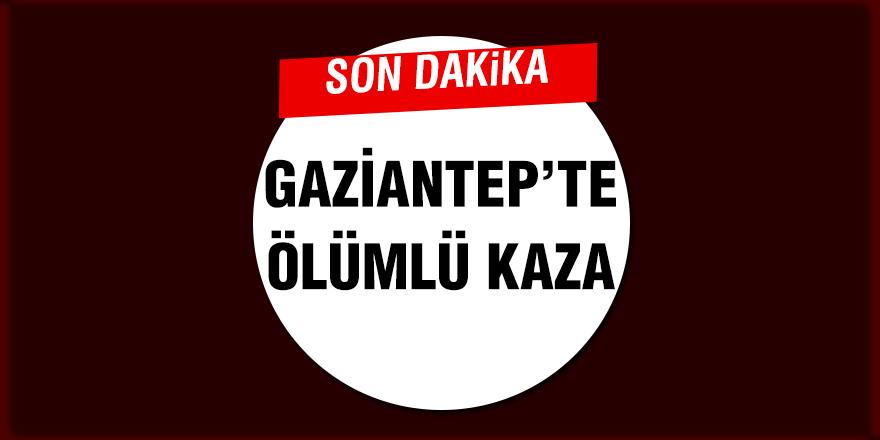 GAZİANTEP'TE  ÖLÜMLÜ KAZA