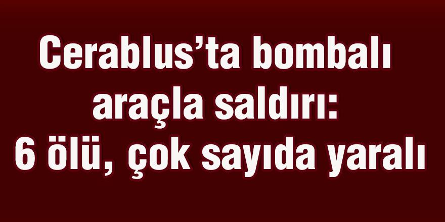 Cerablus'ta bombalı araçla saldırı: 6 ölü, çok sayıda yaralı