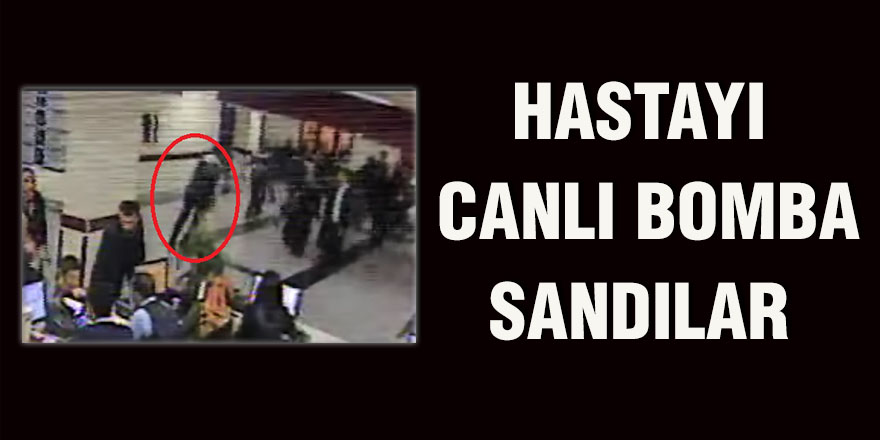 HASTAYI CANLI BOMBA SANDILAR