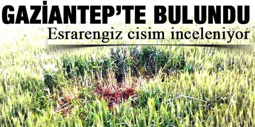 Gaziantep'te buğday tarlasında esrarengiz cisim