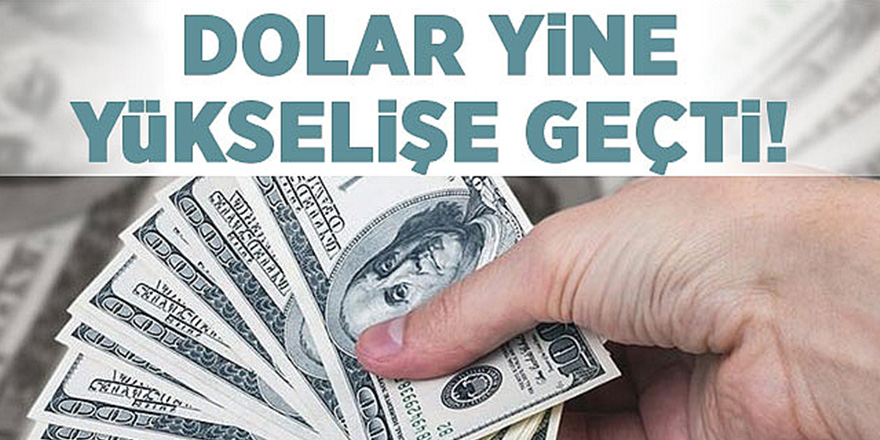 Dolarda son durum yukarı yönlü