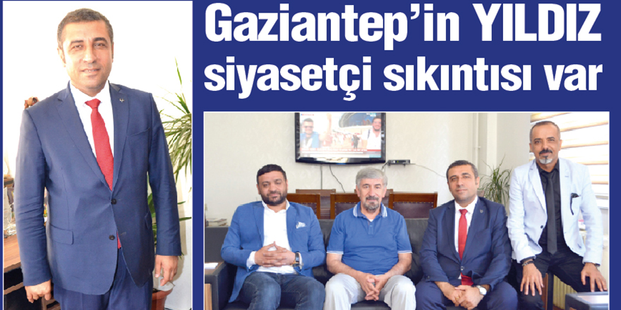Gaziantep'in YILDIZ siyasetçi sıkıntısı var