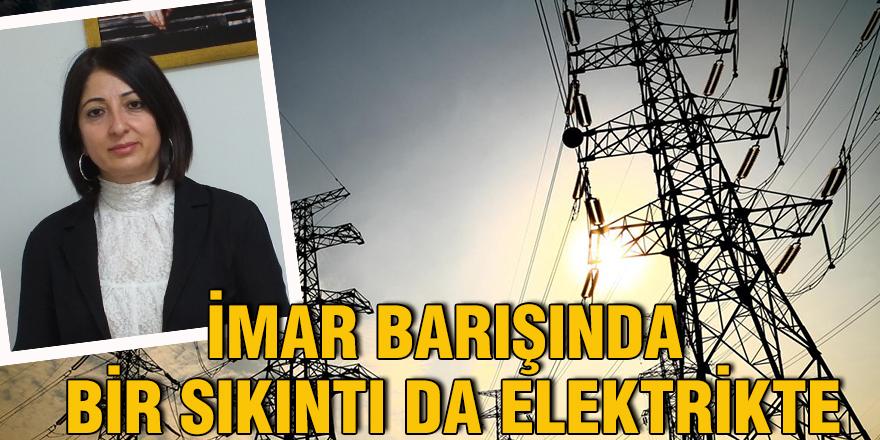 İmar barışında bir sıkıntı da elektrikte
