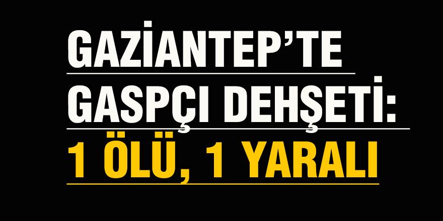 Gaziantep'te gaspçı dehşeti: 1 ölü, 1 yaralı