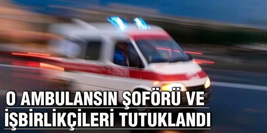 O ambulansın şoförü ve işbirlikçileri tutuklandı