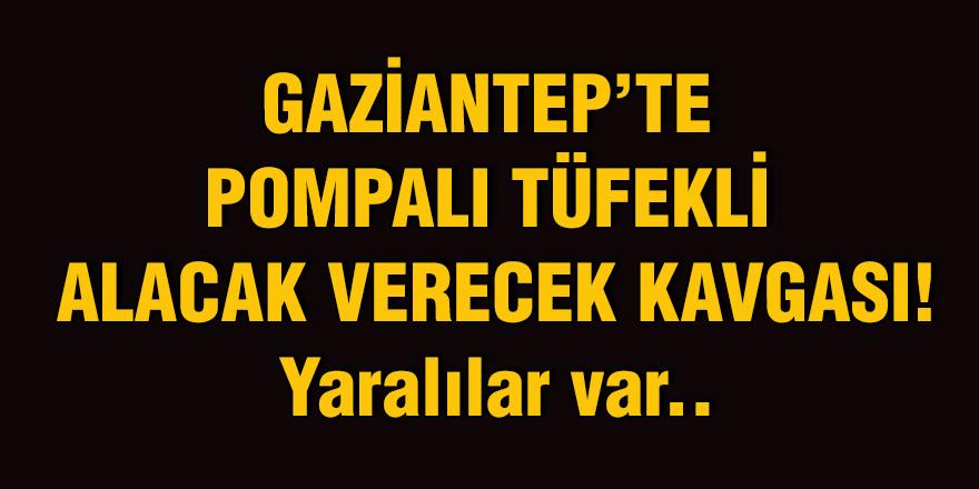 Gaziantep'te pompalı tüfekli alacak verecek kavgası