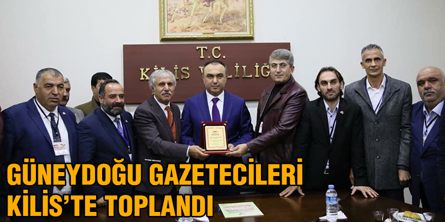 Güneydoğu Gazetecileri Kilis'te toplandı
