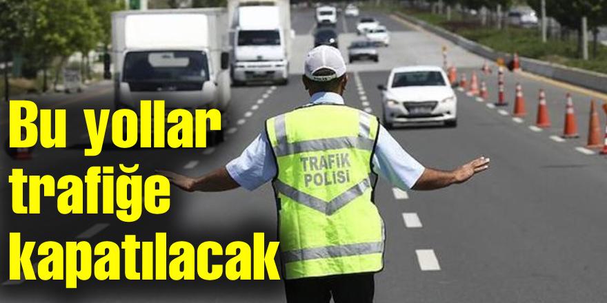 Bu yollar trafiğe kapatılacak