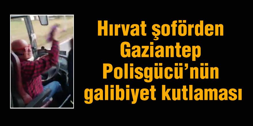 Hırvat şoförden Gaziantep polisgücünün galibiyet kutlaması