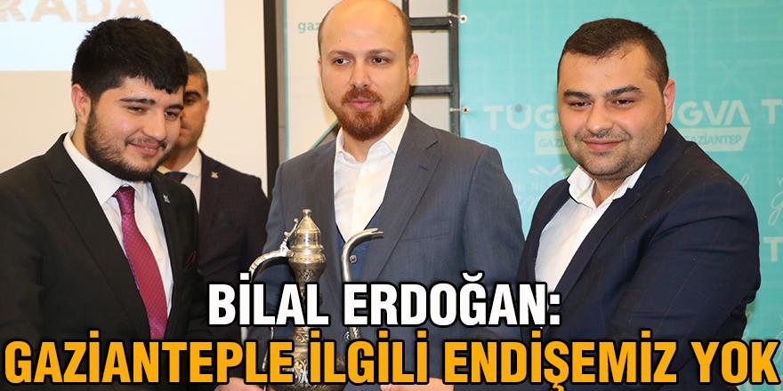 Bilal Erdoğan: Gazianteple ilgili endişemiz yok