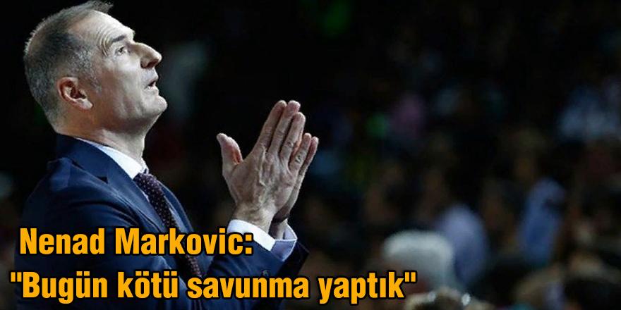"Nenad Markovic: ""Bugün kötü savunma yaptık"""