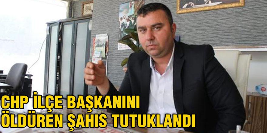 CHP İlçe Başkanını öldüren şahıs tutuklandı