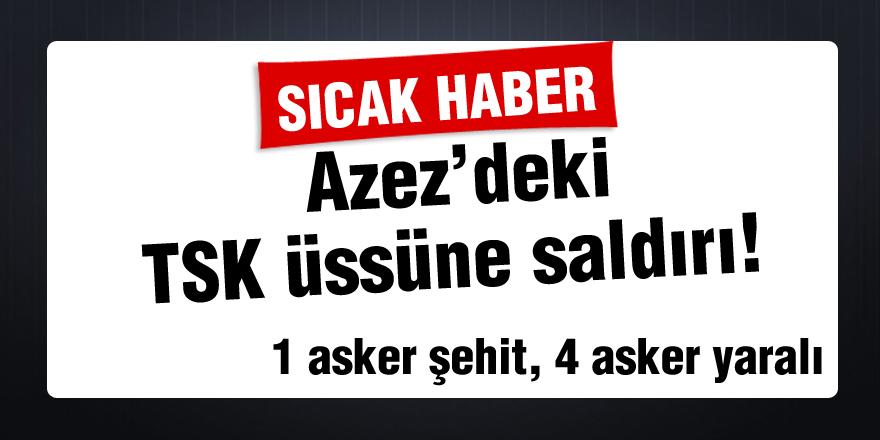 Azez'deki TSK üssüne saldırı!