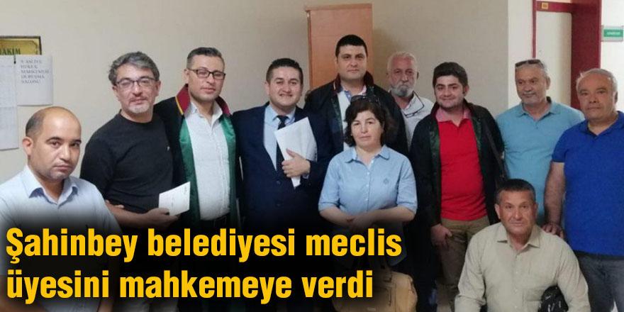 Şahinbey belediyesi meclis üyesini mahkemeye verdi