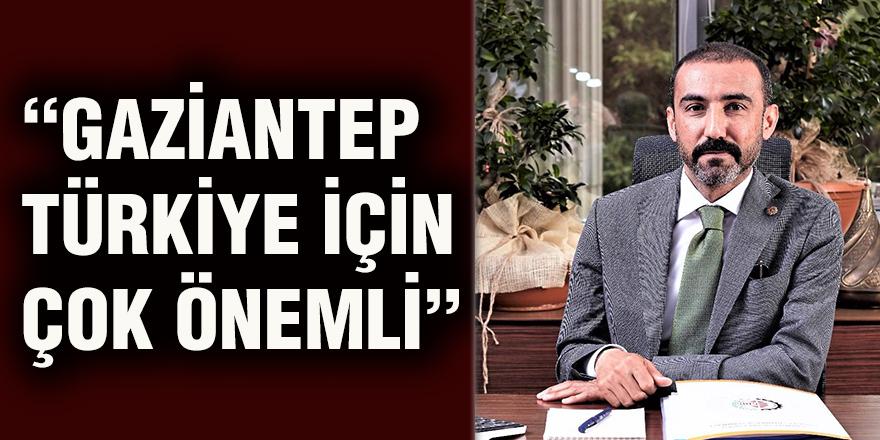 """""""Gaziantep Türkiye için çok önemli"""""""