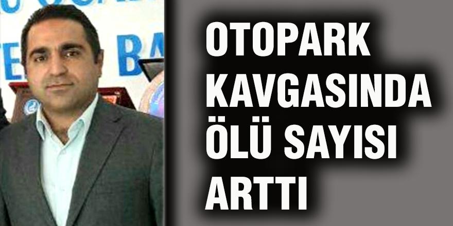 OTOPARK  KAVGASINDA  ÖLÜ SAYISI  ARTTI
