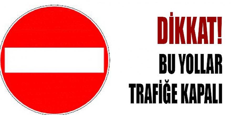 Dikkat, bu yollar trafiğe kapalı
