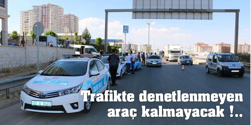 Trafikte denetlenmeyen   araç kalmayacak !..