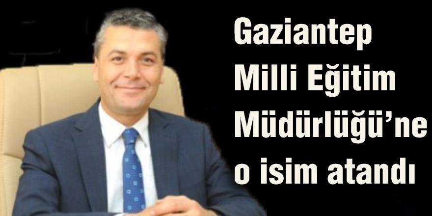 Gaziantep Milli Eğitim Müdürlüğü'ne o isim atandı