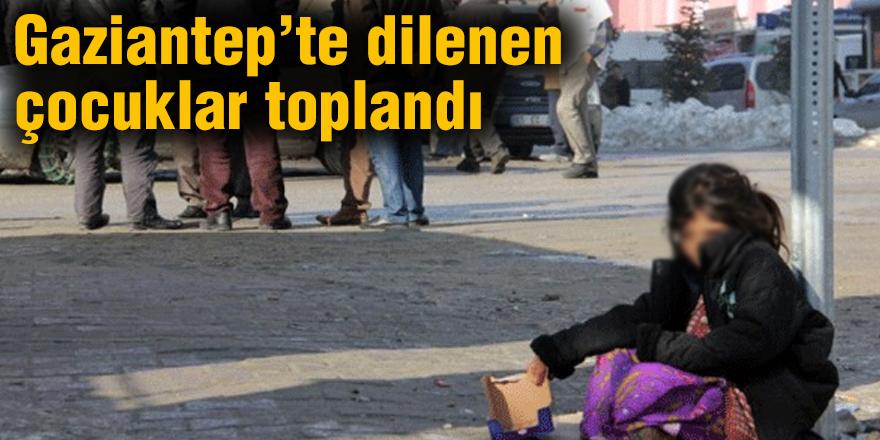 Gaziantep'te dilenen çocuklar toplandı