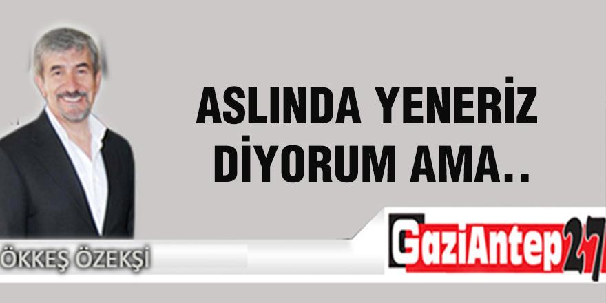ASLINDA YENERİZ DİYORUM AMA..