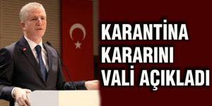 KARANTİNA KARARINI VALİ AÇIKLADI