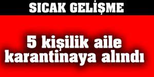FLAŞ... FLAŞ... Gaziantep'te 5 kişilik aile karantinaya alındı