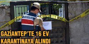 Gaziantep'te 16 ev karantinaya alındı