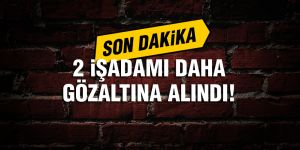 Gaziantep'te 2 işadamı daha gözaltına alındı!