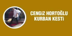 Cengiz Hortoğlu kurban kesti!