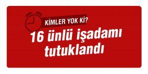 FETÖ soruşturmasında 16 ünlü işadamı tutuklandı