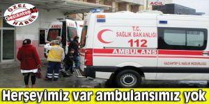 Herşeyimiz var  ambulansımız yok