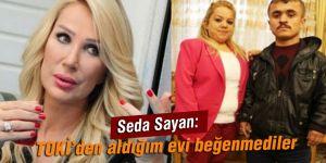 Seda Sayan: TOKİ'den aldığım evi beğenmediler