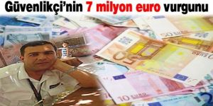 Güvenlikçi'nin 7 milyon euro vurgunu