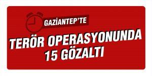 GAZİANTEP'TE TERÖR OPERASYONUNDA  15 GÖZALTI