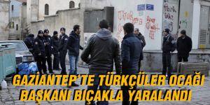 Gaziantep'te Türkçüler Ocağı Başkanı bıçakla yaralandı