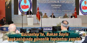 Gaziantep'te, Bakan Soylu başkanlığında güvenlik toplantısı yapıldı