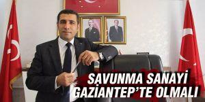 SAVUNMA SANAYİ GAZİANTEP'TE OLMALI