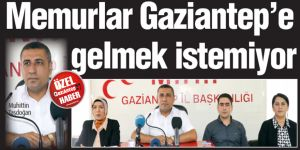 Memurlar Gaziantep'e gelmek istemiyor