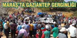 Maraş'ta Gaziantep gerginliği