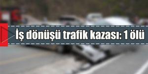 İş dönüşü trafik kazası: 1 ölü