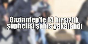 Gaziantep'te 14 hırsızlık şüphelisi şahıs yakalandı