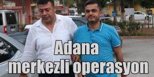 Adana merkezli operasyon