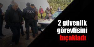 2 güvenlik görevlisini bıçakladı
